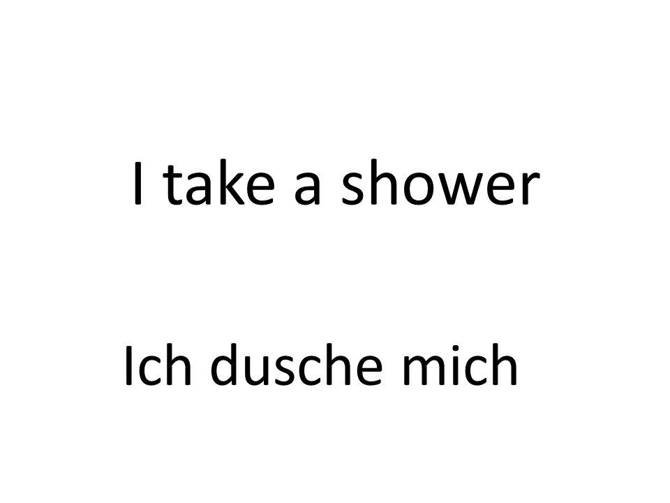 I take a shower Ich dusche mich