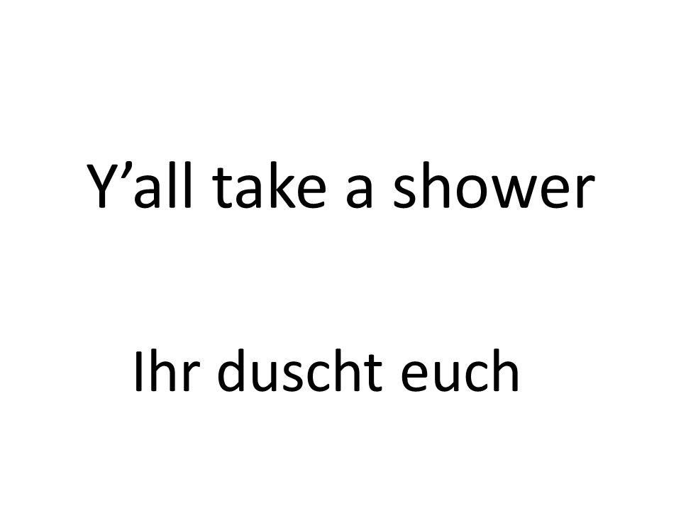 Yall take a shower Ihr duscht euch