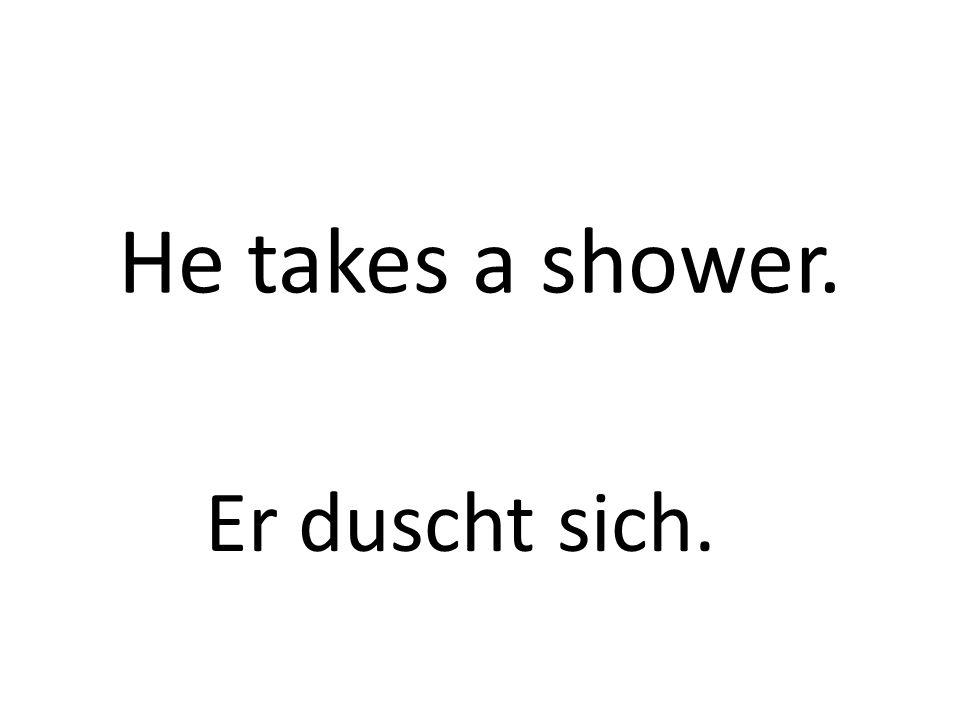 He takes a shower. Er duscht sich.