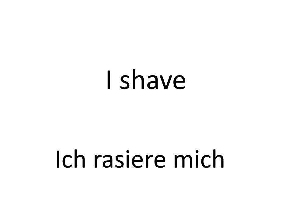 I shave Ich rasiere mich