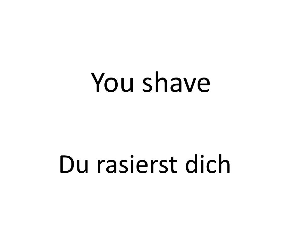 You shave Du rasierst dich
