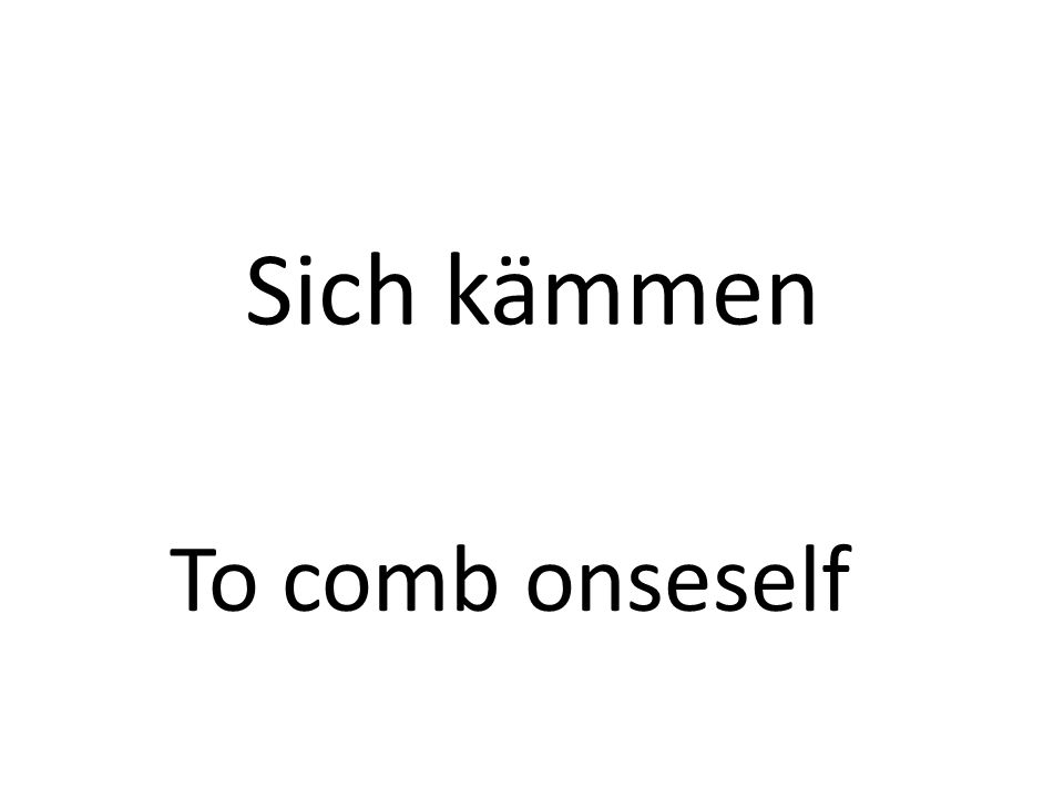 Sich kämmen To comb onseself