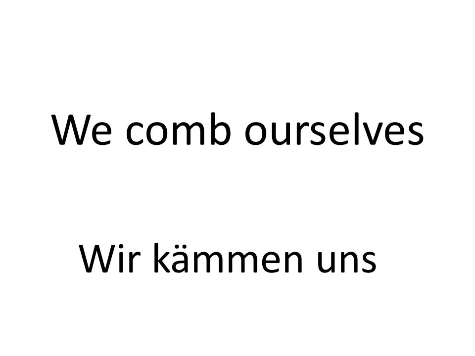 We comb ourselves Wir kämmen uns
