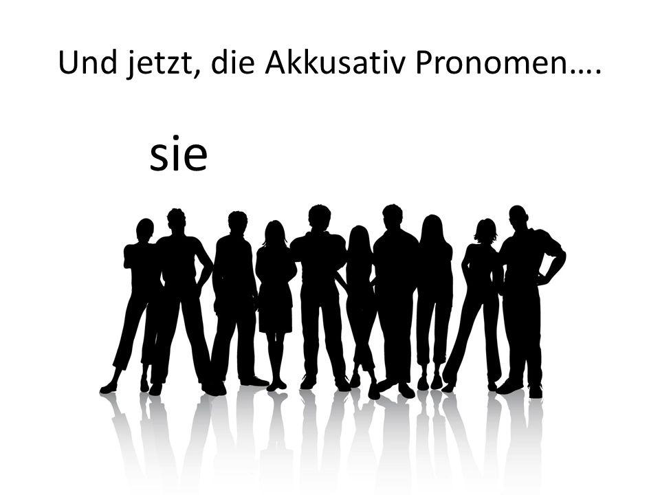 Und jetzt, die Akkusativ Pronomen…. sie