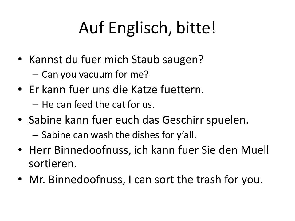 Auf Englisch, bitte! Kannst du fuer mich Staub saugen? – Can you vacuum for me? Er kann fuer uns die Katze fuettern. – He can feed the cat for us. Sab