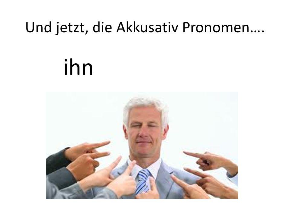 Und jetzt, die Akkusativ Pronomen…. ihn