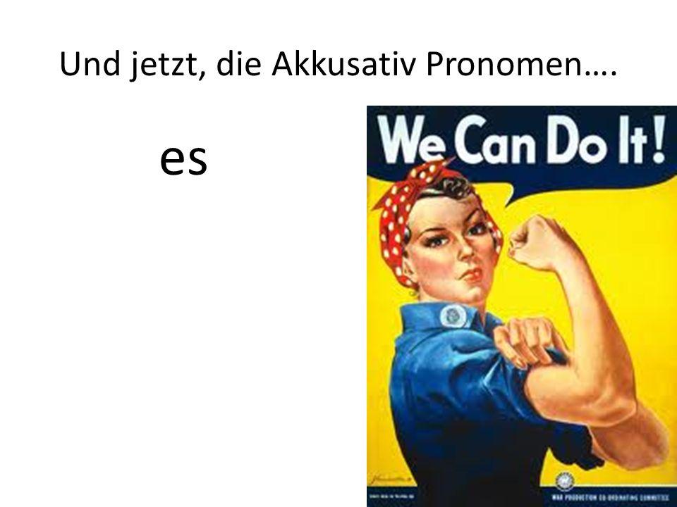 Und jetzt, die Akkusativ Pronomen…. es
