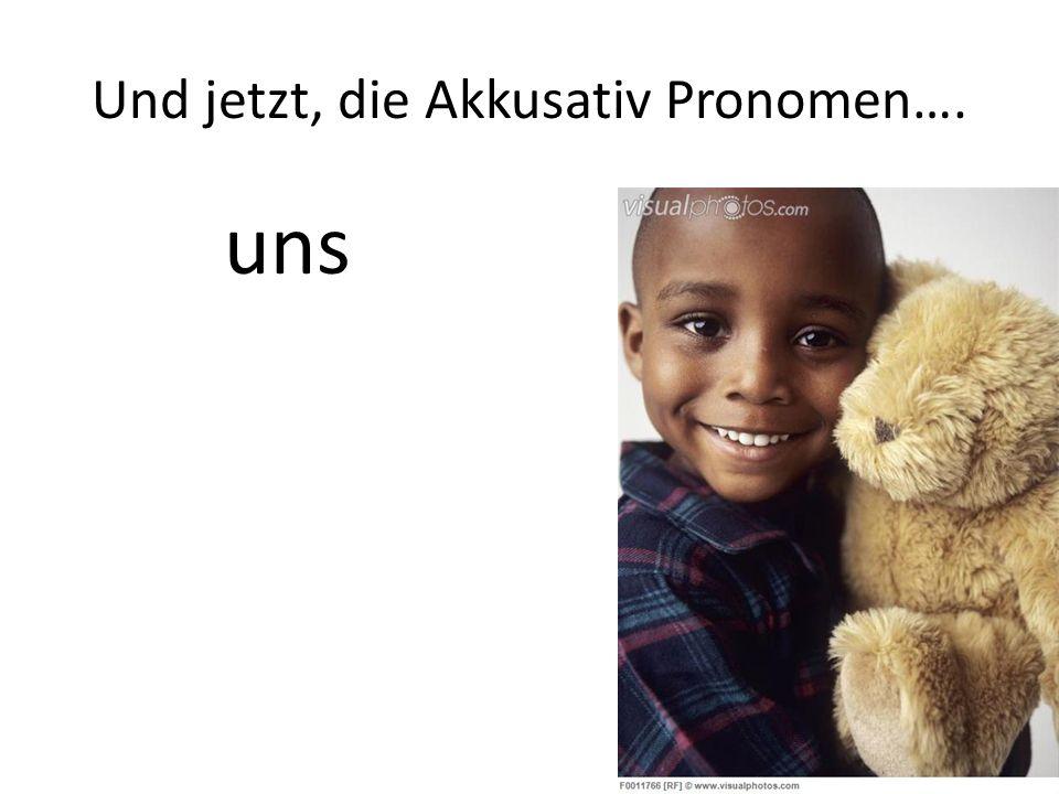 Und jetzt, die Akkusativ Pronomen…. uns