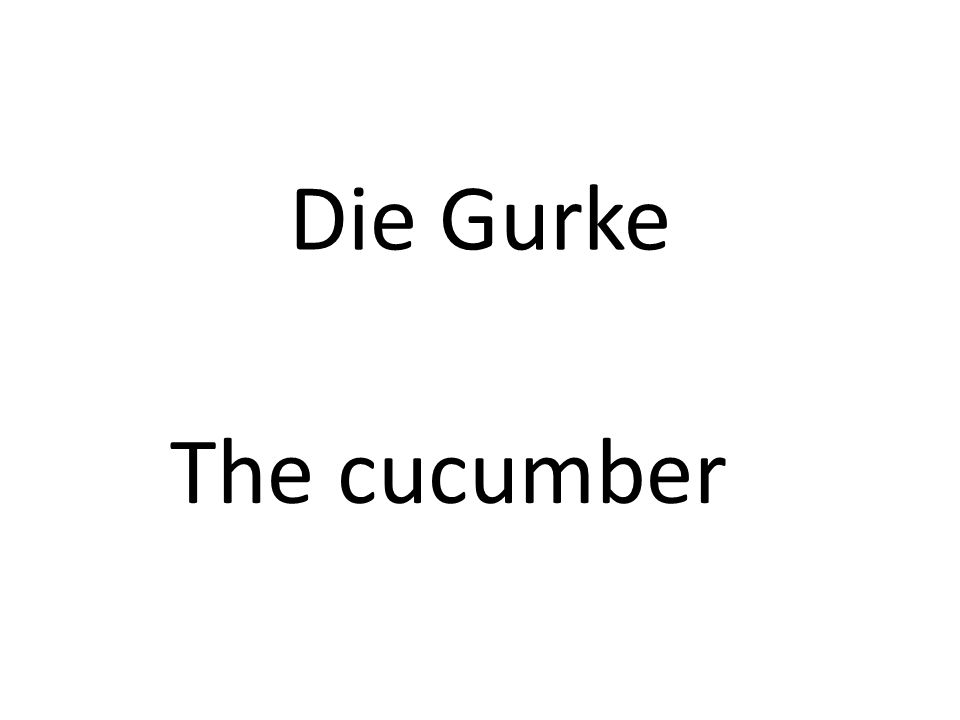 Die Gurke The cucumber