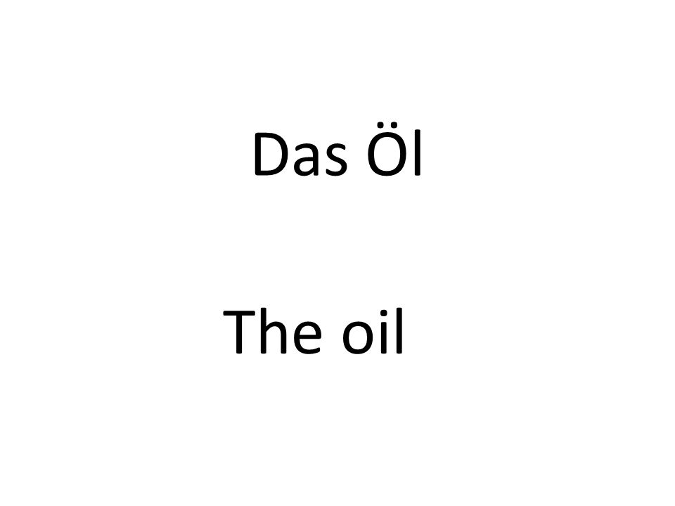 Das Öl The oil