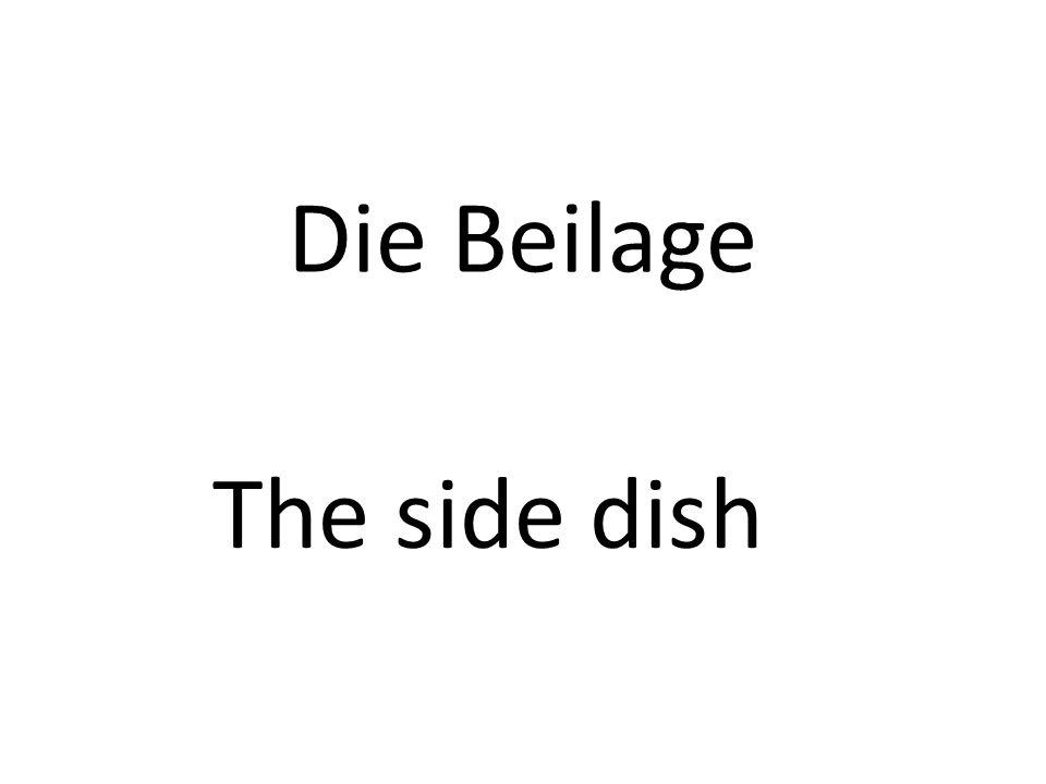 Die Beilage The side dish
