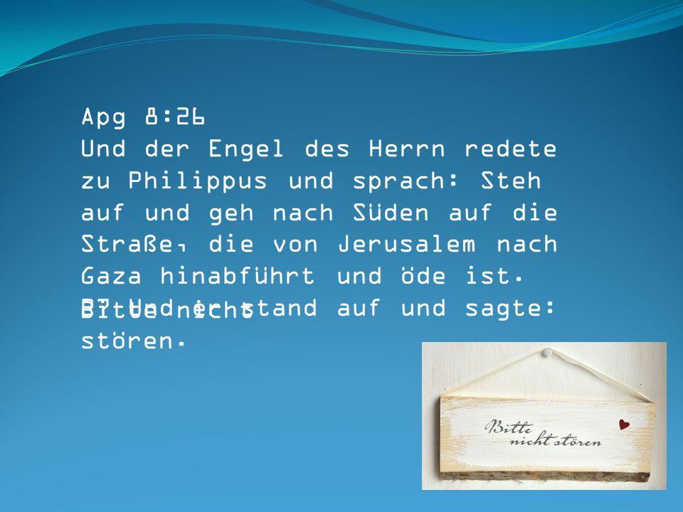 Apg 8:26 Und der Engel des Herrn redete zu Philippus und sprach: Steh auf und geh nach Süden auf die Straße, die von Jerusalem nach Gaza hinabführt und öde ist.
