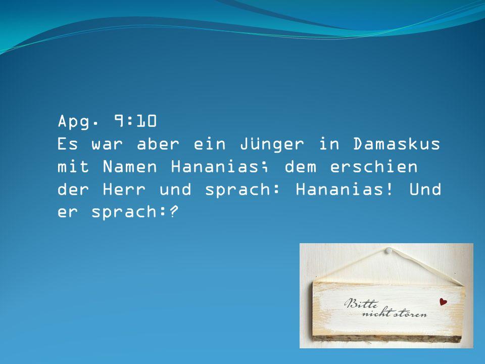 Apg. 9:10 Es war aber ein Jünger in Damaskus mit Namen Hananias; dem erschien der Herr und sprach: Hananias! Und er sprach:?