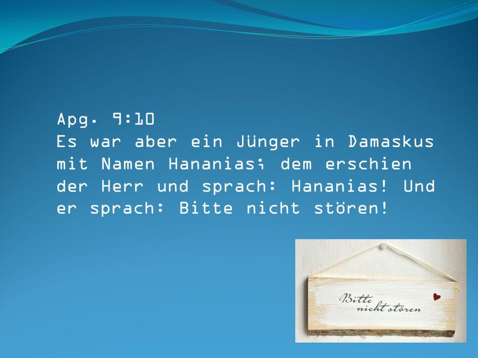 Apg. 9:10 Es war aber ein Jünger in Damaskus mit Namen Hananias; dem erschien der Herr und sprach: Hananias! Und er sprach: Bitte nicht stören!