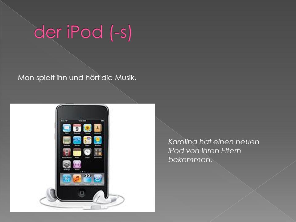 Man spielt ihn und hört die Musik. Karolina hat einen neuen iPod von ihren Eltern bekommen.