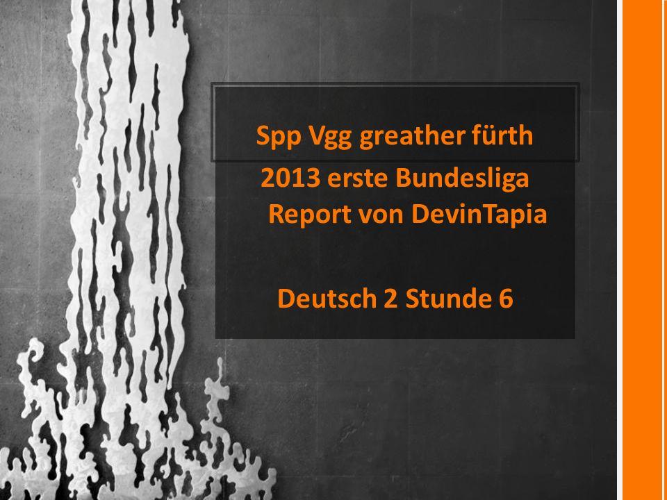 Spp Vgg greather fürth 2013 erste Bundesliga Report von DevinTapia Deutsch 2 Stunde 6