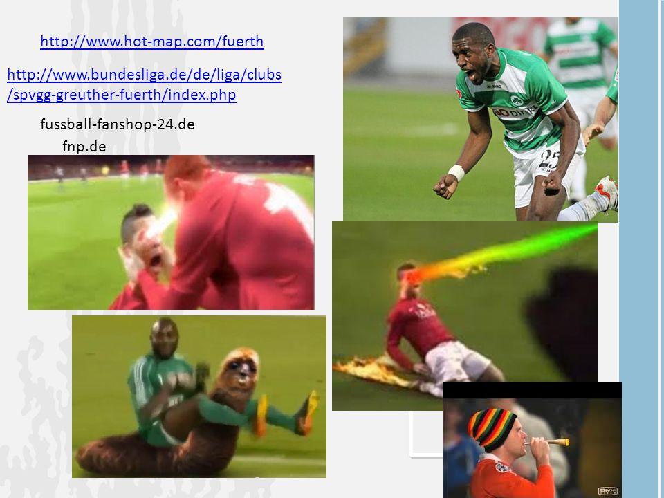 http://www.hot-map.com/fuerth http://www.bundesliga.de/de/liga/clubs /spvgg-greuther-fuerth/index.php fussball-fanshop-24.de fnp.de