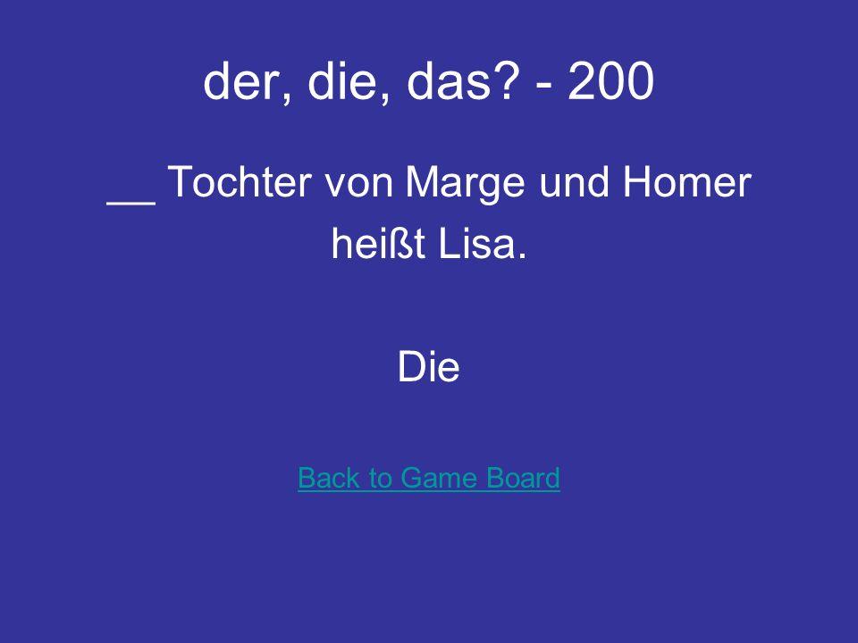 der, die, das? - 100 __ Bruder von Maggie und Lisa heißt Bart. Der Back to Game Board