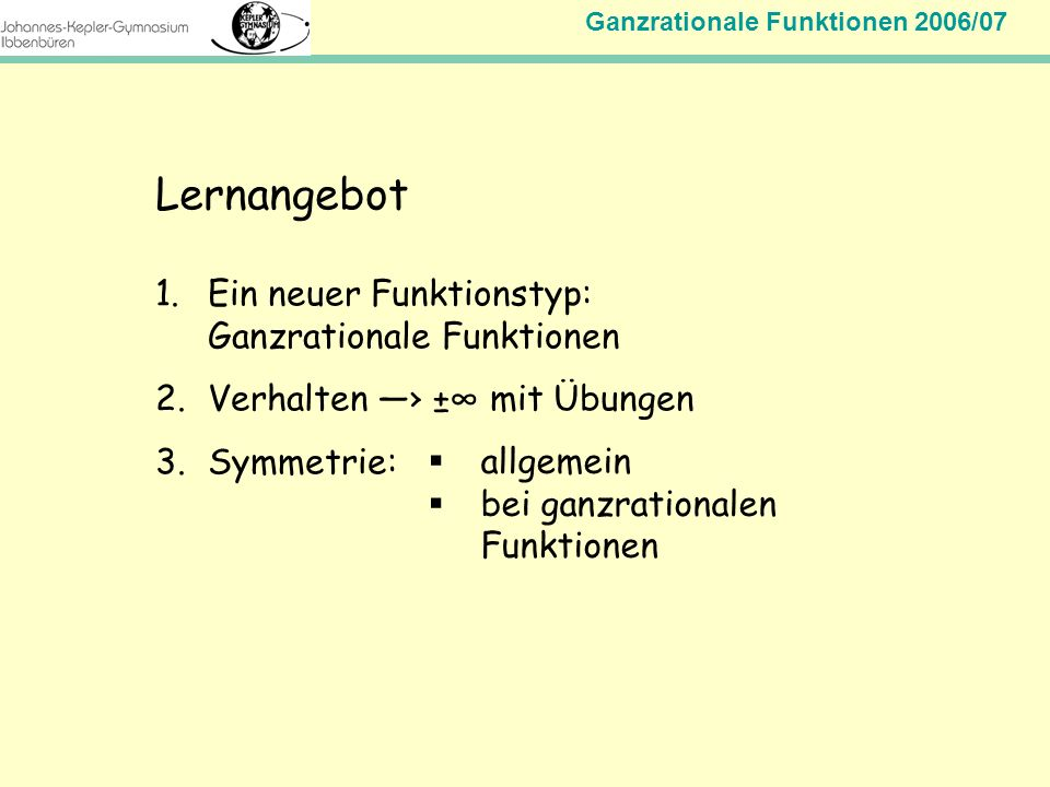 Ganzrationale Funktionen 2006/07 Mathematik Jahrgangsstufe 11 Lernangebot 1.Ein neuer Funktionstyp: Ganzrationale Funktionen 2.Verhalten ± mit Übungen