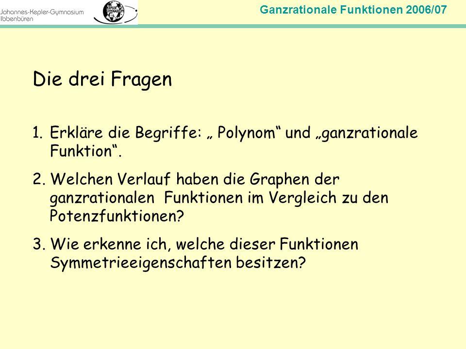 Ganzrationale Funktionen 2006/07 Mathematik Jahrgangsstufe 11 Die drei Fragen 1.Erkläre die Begriffe: Polynom und ganzrationale Funktion. 2.Welchen Ve