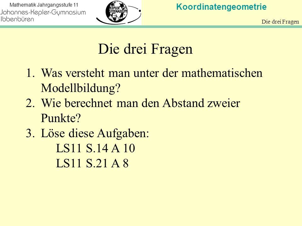 Koordinatengeometrie Mathematik Jahrgangsstufe 11 Die drei Fragen 1.Was versteht man unter der mathematischen Modellbildung? 2.Wie berechnet man den A