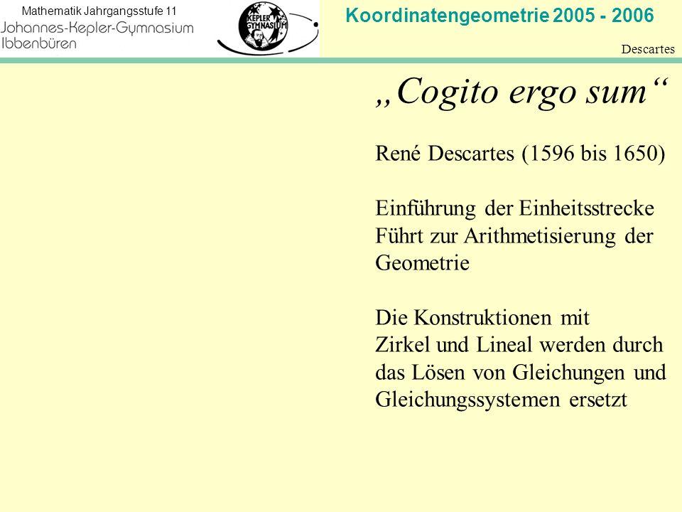 Koordinatengeometrie 2005 - 2006 Mathematik Jahrgangsstufe 11 Descartes 2 Descartes zu Ehren nennt man heute jedes Koordinatensystem mit paarweise aufeinander senkrecht stehenden Achsen, die alle dieselbe gleichmäßige Unterteilung besitzen, ein kartesisches Koordinatensystem Die größte mathematische Leistung von Descartes bestand in der Algebraisierung der Geometrie, indem er Koordinaten einführte, so dass es möglich war, geometrische Punkte in der Ebene (oder im Raum) durch Paare (oder Tripel) von Zahlen darzustellen.