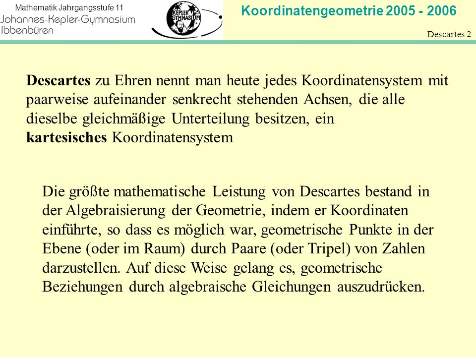 Koordinatengeometrie 2005 - 2006 Mathematik Jahrgangsstufe 11 Descartes 2 Descartes zu Ehren nennt man heute jedes Koordinatensystem mit paarweise auf