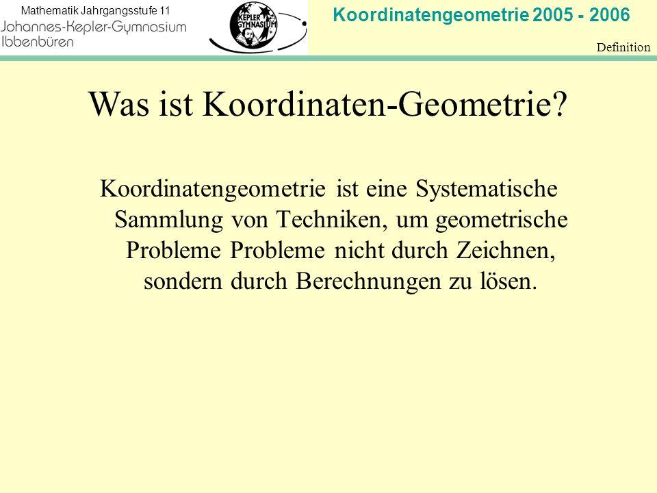Koordinatengeometrie 2005 - 2006 Mathematik Jahrgangsstufe 11 Definition Koordinatengeometrie ist eine Systematische Sammlung von Techniken, um geometrische Probleme Probleme nicht durch Zeichnen, sondern durch Berechnungen zu lösen.