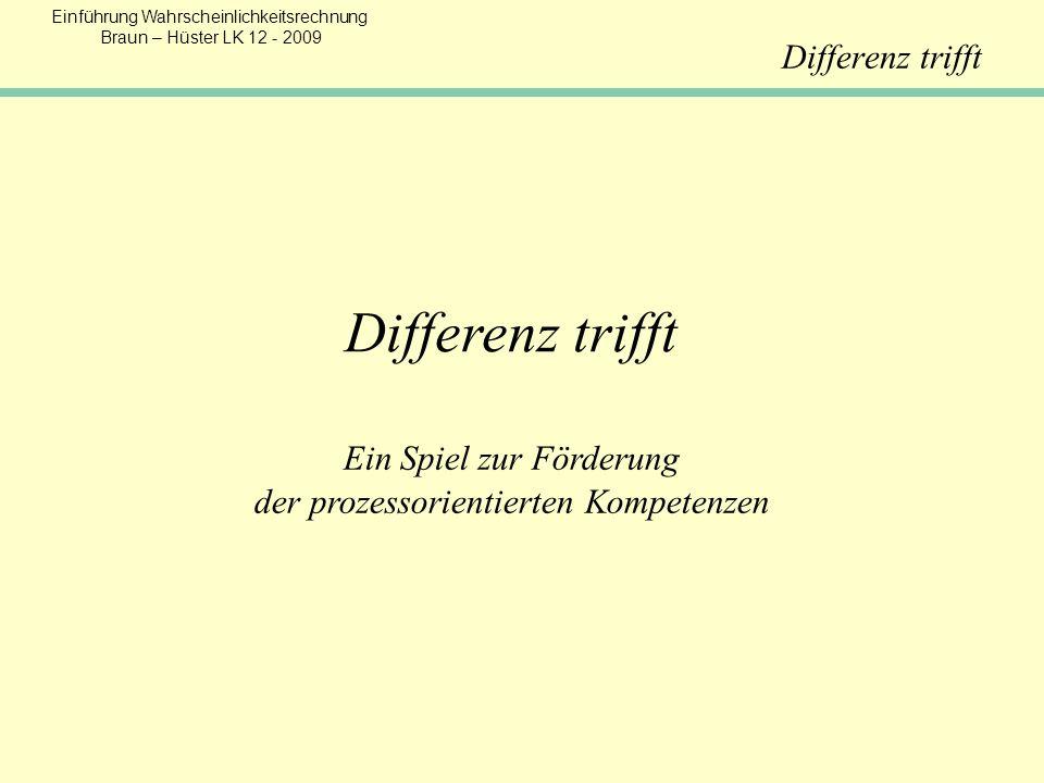 Einführung Wahrscheinlichkeitsrechnung Braun – Hüster LK 12 - 2009 Differenz trifft Ein Spiel zur Förderung der prozessorientierten Kompetenzen