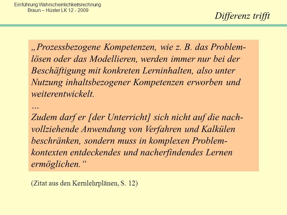 Einführung Wahrscheinlichkeitsrechnung Braun – Hüster LK 12 - 2009 Differenz trifft Prozessbezogene Kompetenzen, wie z. B. das Problem- lösen oder das
