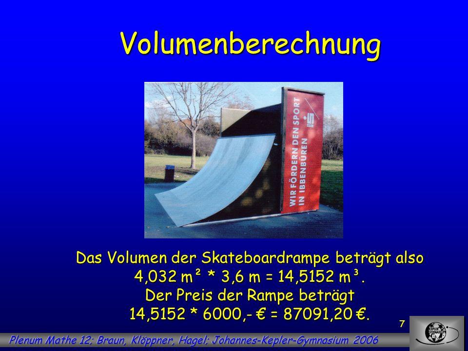 7 Volumenberechnung Das Volumen der Skateboardrampe beträgt also 4,032 m² * 3,6 m = 14,5152 m³. Der Preis der Rampe beträgt 14,5152 * 6000,- = 87091,2