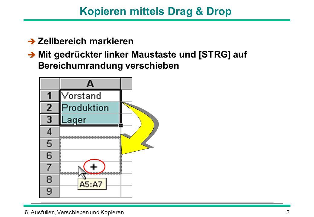 6. Ausfüllen, Verschieben und Kopieren2 Kopieren mittels Drag & Drop è Zellbereich markieren Mit gedrückter linker Maustaste und [STRG] auf Bereichumr