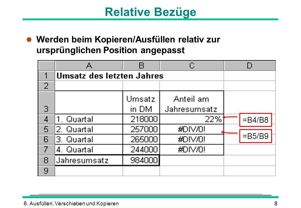 6. Ausfüllen, Verschieben und Kopieren8 Relative Bezüge l Werden beim Kopieren/Ausfüllen relativ zur ursprünglichen Position angepasst =B4/B8 =B5/B9