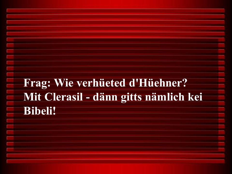 Frag: Wie verhüeted d Hüehner? Mit Clerasil - dänn gitts nämlich kei Bibeli!