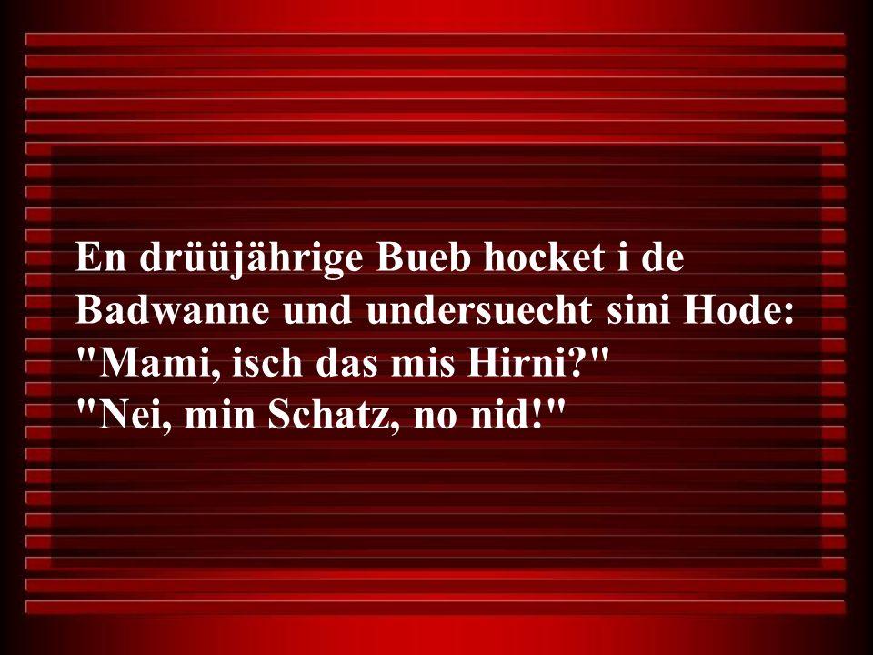 En drüüjährige Bueb hocket i de Badwanne und undersuecht sini Hode: Mami, isch das mis Hirni? Nei, min Schatz, no nid!
