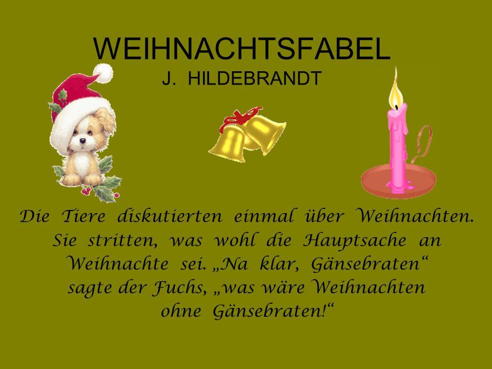 WEIHNACHTSFABEL J. HILDEBRANDT Die Tiere diskutierten einmal über Weihnachten. Sie stritten, was wohl die Hauptsache an Weihnachte sei. Na klar, Gänse