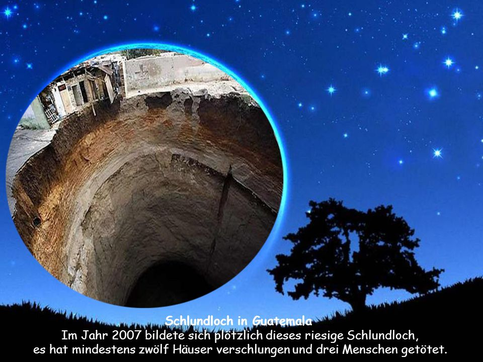 Schlundloch in Guatemala Im Jahr 2007 bildete sich plötzlich dieses riesige Schlundloch, es hat mindestens zwölf Häuser verschlungen und drei Menschen getötet.