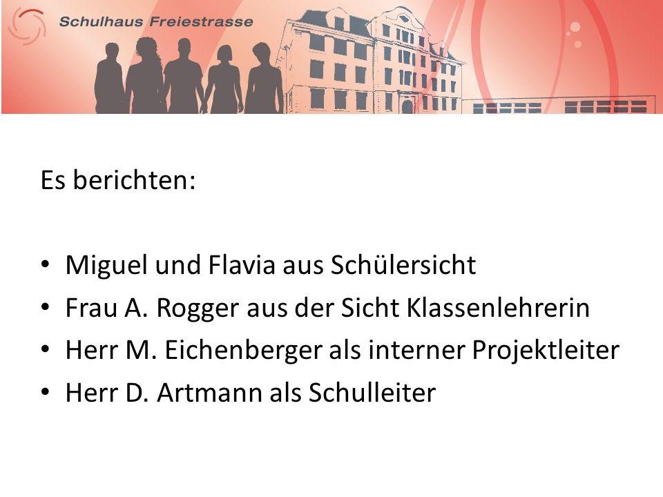 Es berichten: Miguel und Flavia aus Schülersicht Frau A. Rogger aus der Sicht Klassenlehrerin Herr M. Eichenberger als interner Projektleiter Herr D.