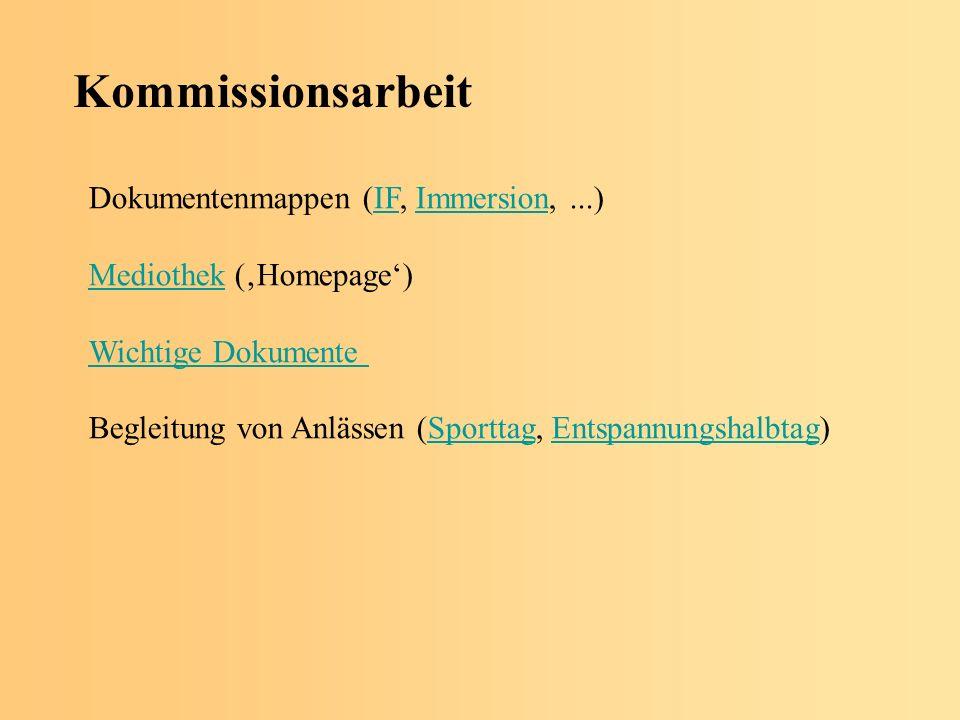 Kommissionsarbeit Dokumentenmappen (IF, Immersion,...)IFImmersion MediothekMediothek (Homepage) Wichtige Dokumente Begleitung von Anlässen (Sporttag, Entspannungshalbtag)SporttagEntspannungshalbtag