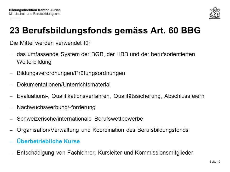 Seite 19 23 Berufsbildungsfonds gemäss Art. 60 BBG Die Mittel werden verwendet für – das umfassende System der BGB, der HBB und der berufsorientierten