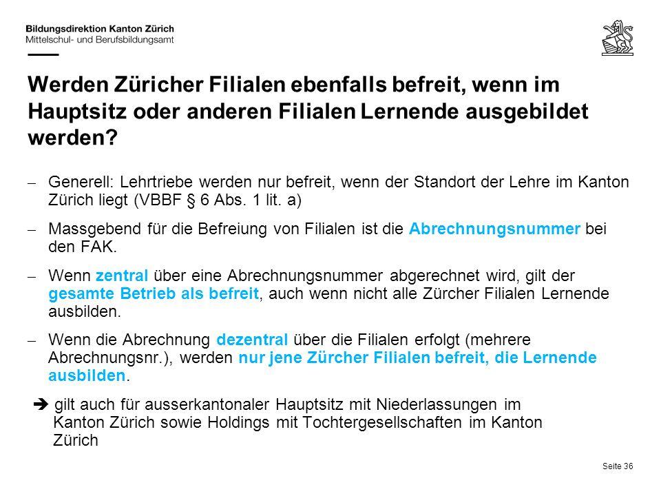 Seite 36 Werden Züricher Filialen ebenfalls befreit, wenn im Hauptsitz oder anderen Filialen Lernende ausgebildet werden? – Generell: Lehrtriebe werde