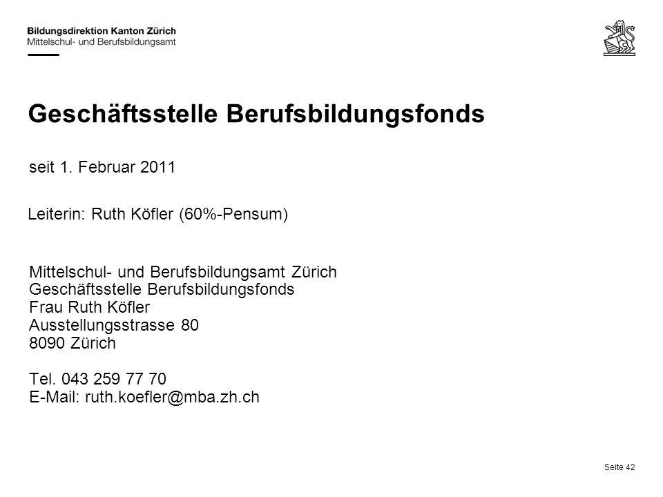 Seite 42 Geschäftsstelle Berufsbildungsfonds seit 1. Februar 2011 Leiterin: Ruth Köfler (60%-Pensum) Mittelschul- und Berufsbildungsamt Zürich Geschäf