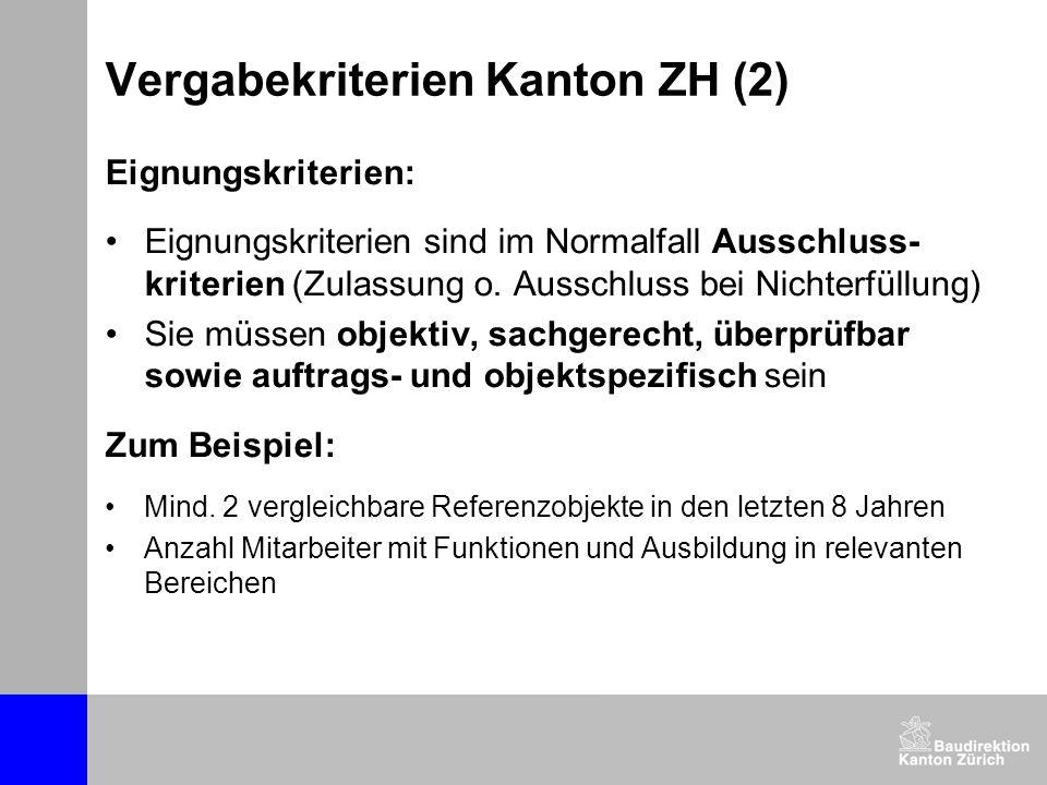 Vergabekriterien Kanton ZH (2) Eignungskriterien: Eignungskriterien sind im Normalfall Ausschluss- kriterien (Zulassung o. Ausschluss bei Nichterfüllu