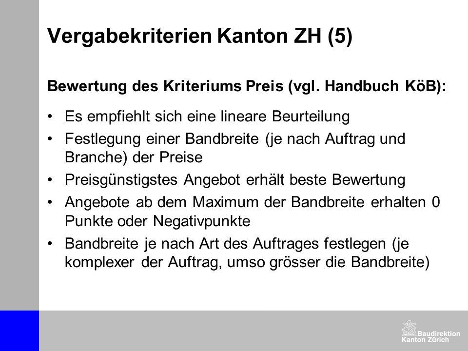 Vergabekriterien Kanton ZH (5) Bewertung des Kriteriums Preis (vgl. Handbuch KöB): Es empfiehlt sich eine lineare Beurteilung Festlegung einer Bandbre