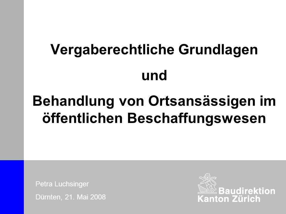 Vergaberechtliche Grundlagen und Behandlung von Ortsansässigen im öffentlichen Beschaffungswesen Petra Luchsinger Dürnten, 21.