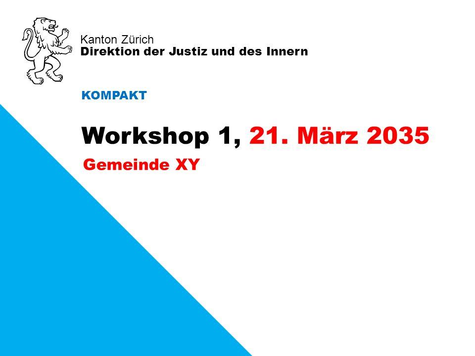 Kanton Zürich Direktion der Justiz und des Innern Gemeinde XY KOMPAKT Workshop 1, 21. März 2035