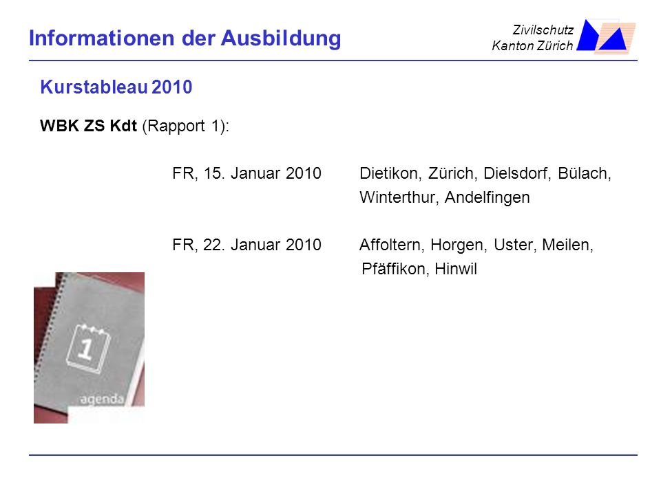 Zivilschutz Kanton Zürich Informationen der Ausbildung Kurstableau 2010 WBK ZS Kdt (Rapport 1): FR, 15. Januar 2010 Dietikon, Zürich, Dielsdorf, Bülac