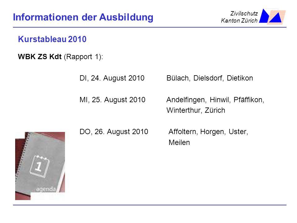 Zivilschutz Kanton Zürich Informationen der Ausbildung Kurstableau 2010 WBK ZS Kdt (Rapport 1): DI, 24. August 2010Bülach, Dielsdorf, Dietikon MI, 25.