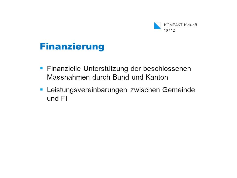 KOMPAKT, Kick-off 10 / 12 Finanzierung Finanzielle Unterstützung der beschlossenen Massnahmen durch Bund und Kanton Leistungsvereinbarungen zwischen G