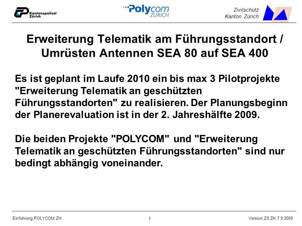 Version ZS ZH 7.9.2009 Einführung POLYCOM ZH 1 Zivilschutz Kanton Zürich Erweiterung Telematik am Führungsstandort / Umrüsten Antennen SEA 80 auf SEA 400 Es ist geplant im Laufe 2010 ein bis max 3 Pilotprojekte Erweiterung Telematik an geschützten Führungsstandorten zu realisieren.